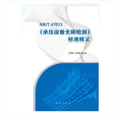 新书-NB/T 47013 《 承压设备无损检测 》标准释义、新华出版社